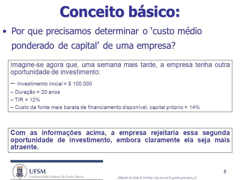 Adaptado dos Slides do Site http://wps.aw.com/br_gitman_principios_11/ 17 Custo de capital próprio: Enfoque da linha de mercado de títulos Custo de lucros retidos (k E ) k S = R F + b ( k M – R F ) Por exemplo, caso a taxa da letra do Tesouro de três meses seja atualmente igual a 5%, o prêmio por risco do mercado seja de 9% e o beta da empresa seja igual a 1,20, o custo de lucros retidos da empresa será: k S = 5 + 1,2(9) = 15,8% Custo de fontes específicas de capital: