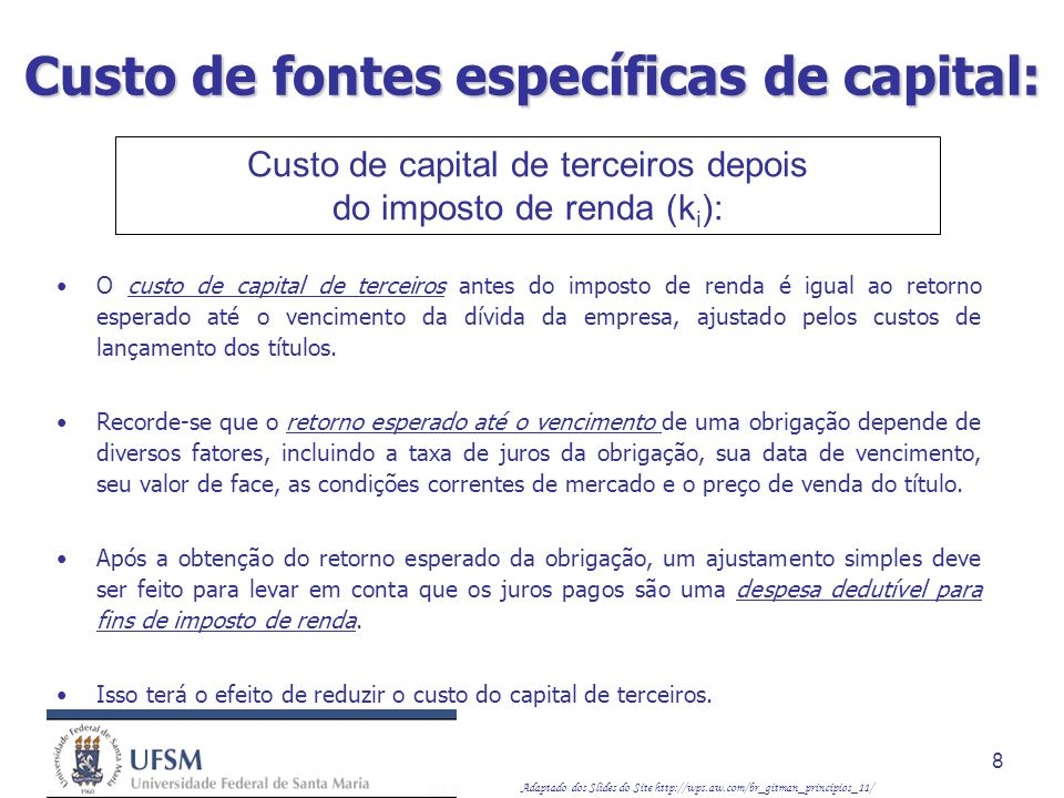 Adaptado dos Slides do Site http://wps.aw.com/br_gitman_principios_11/ 9 Custo de fontes específicas de capital: Vamos supor que uma empresa pudesse emitir obrigações com taxa de juros de 9%, prazo de vinte anos e valor de face de $ 1.000 ao preço de $ 980.