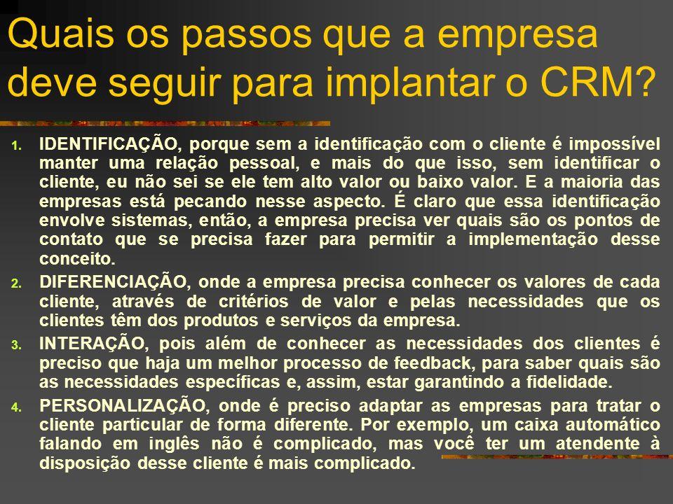 Quais os passos que a empresa deve seguir para implantar o CRM? 1. IDENTIFICAÇÃO, porque sem a identificação com o cliente é impossível manter uma rel