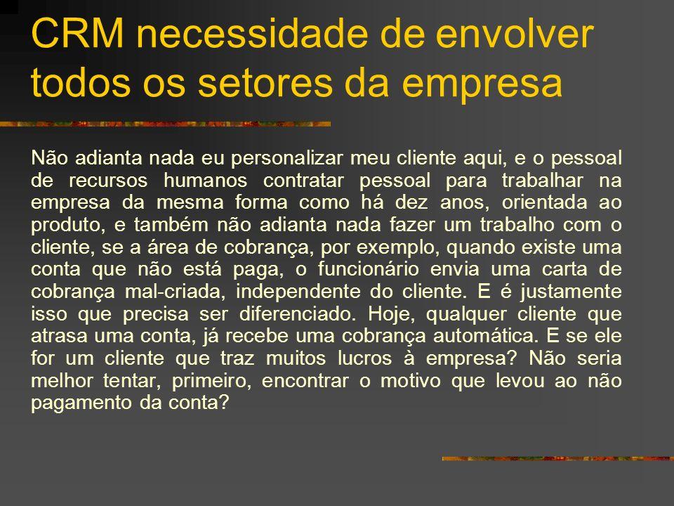 CRM necessidade de envolver todos os setores da empresa Não adianta nada eu personalizar meu cliente aqui, e o pessoal de recursos humanos contratar p