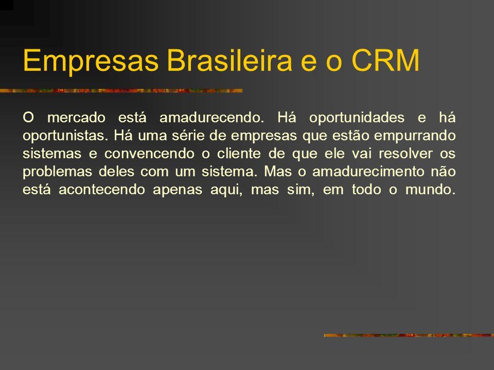 Empresas Brasileira e o CRM O mercado está amadurecendo. Há oportunidades e há oportunistas. Há uma série de empresas que estão empurrando sistemas e