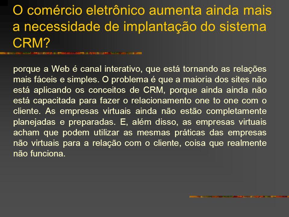 O comércio eletrônico aumenta ainda mais a necessidade de implantação do sistema CRM? porque a Web é canal interativo, que está tornando as relações m