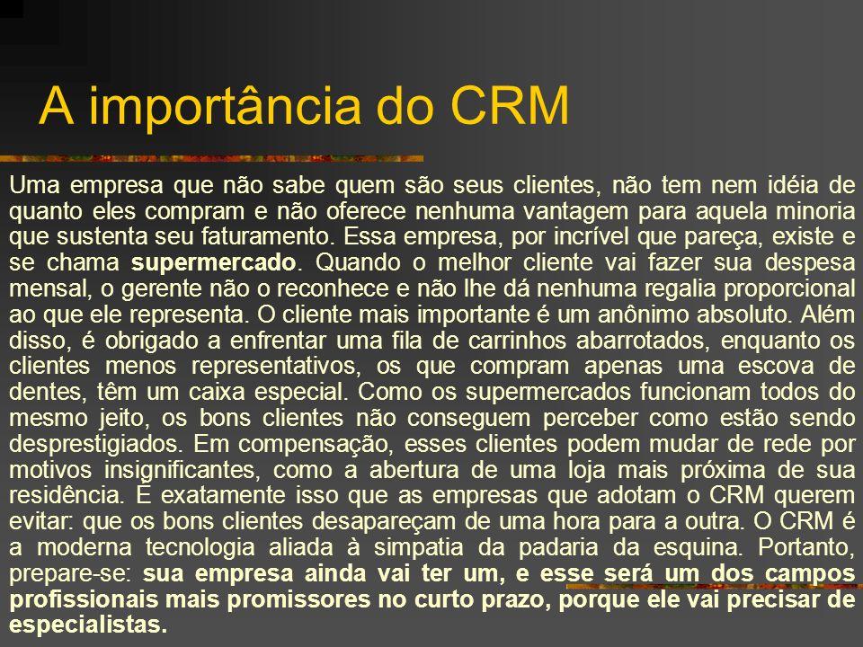 A importância do CRM Uma empresa que não sabe quem são seus clientes, não tem nem idéia de quanto eles compram e não oferece nenhuma vantagem para aqu
