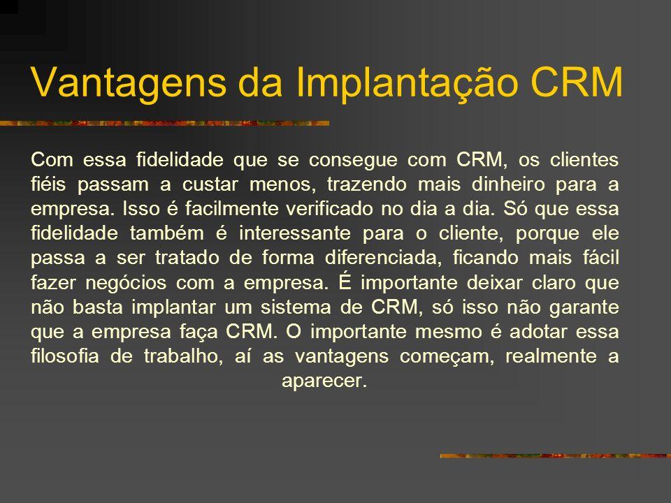 Vantagens da Implantação CRM Com essa fidelidade que se consegue com CRM, os clientes fiéis passam a custar menos, trazendo mais dinheiro para a empre