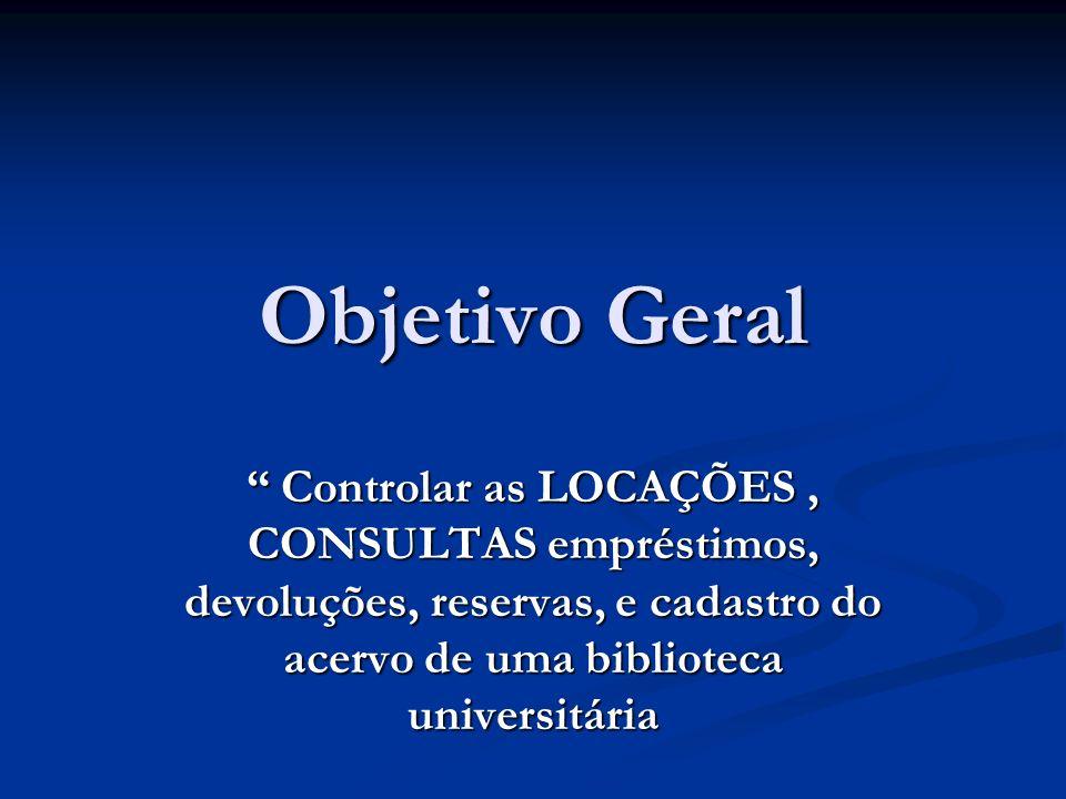 Objetivo Geral Controlar as LOCAÇÕES, CONSULTAS empréstimos, devoluções, reservas, e cadastro do acervo de uma biblioteca universitária Controlar as L
