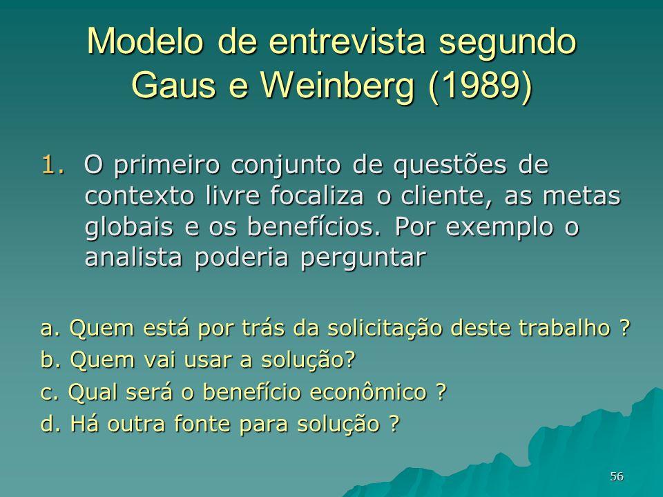 56 Modelo de entrevista segundo Gaus e Weinberg (1989) 1. O primeiro conjunto de questões de contexto livre focaliza o cliente, as metas globais e os
