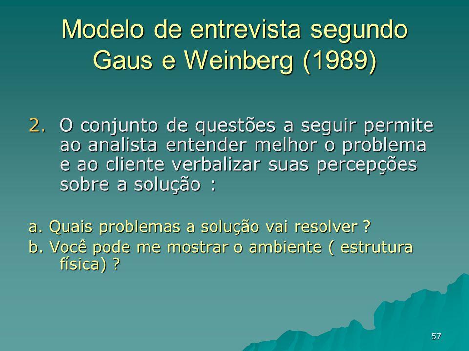 57 Modelo de entrevista segundo Gaus e Weinberg (1989) 2. O conjunto de questões a seguir permite ao analista entender melhor o problema e ao cliente