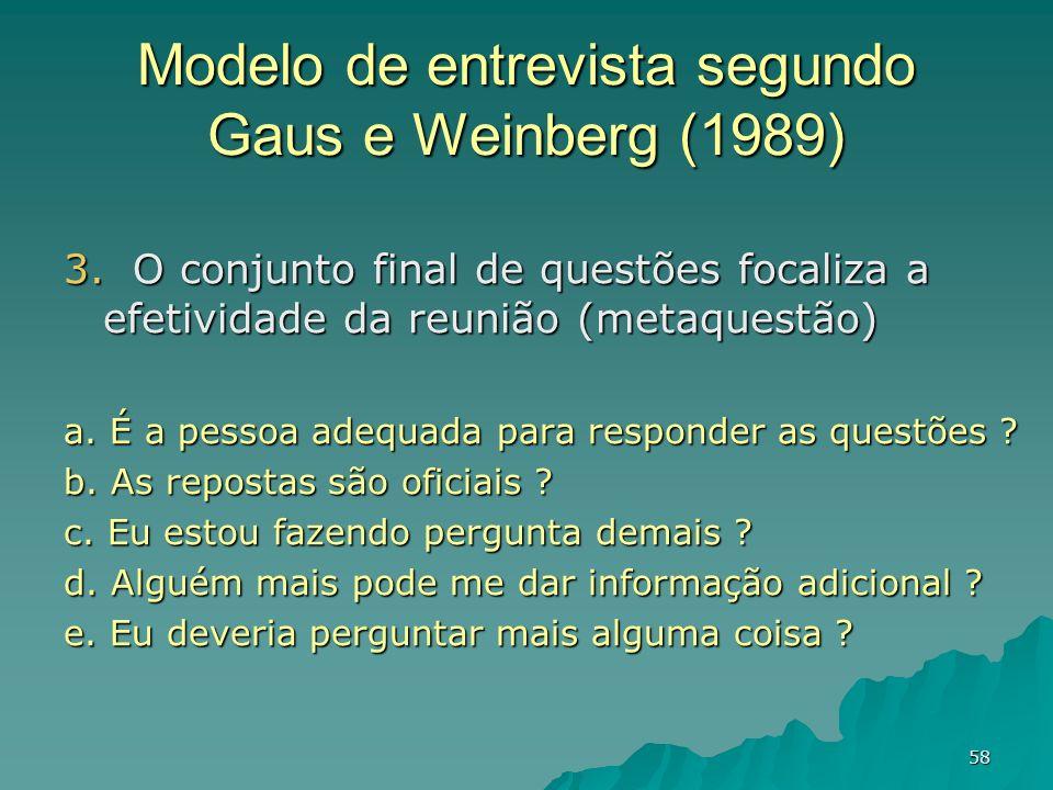 58 Modelo de entrevista segundo Gaus e Weinberg (1989) 3. O conjunto final de questões focaliza a efetividade da reunião (metaquestão) a. É a pessoa a