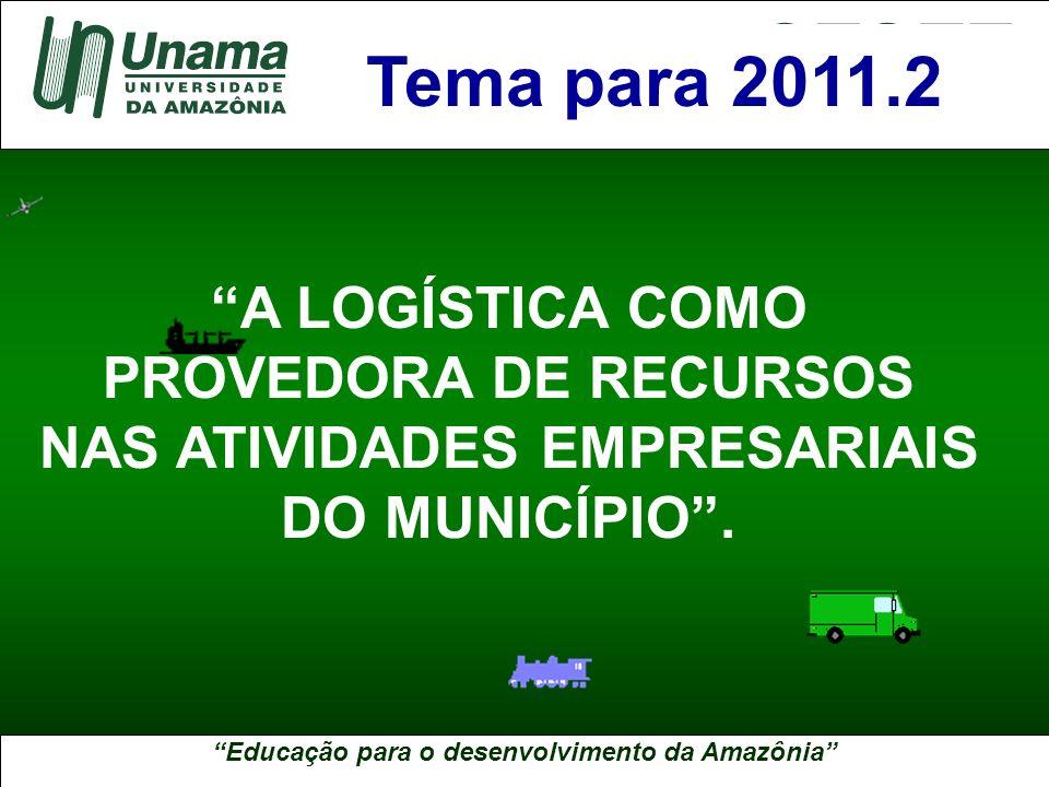 Educação para o desenvolvimento da Amazônia A UNAMA NO BRASIL Tema para 2011.2 A LOGÍSTICA COMO PROVEDORA DE RECURSOS NAS ATIVIDADES EMPRESARIAIS DO M