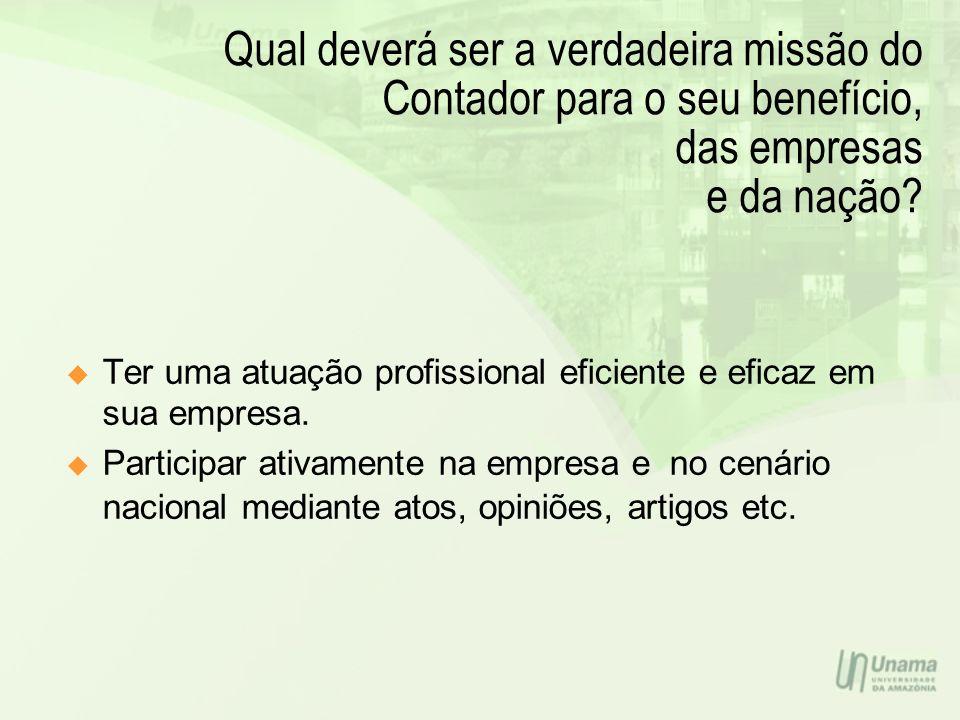 Qual deverá ser a verdadeira missão do Contador para o seu benefício, das empresas e da nação? Ter uma atuação profissional eficiente e eficaz em sua