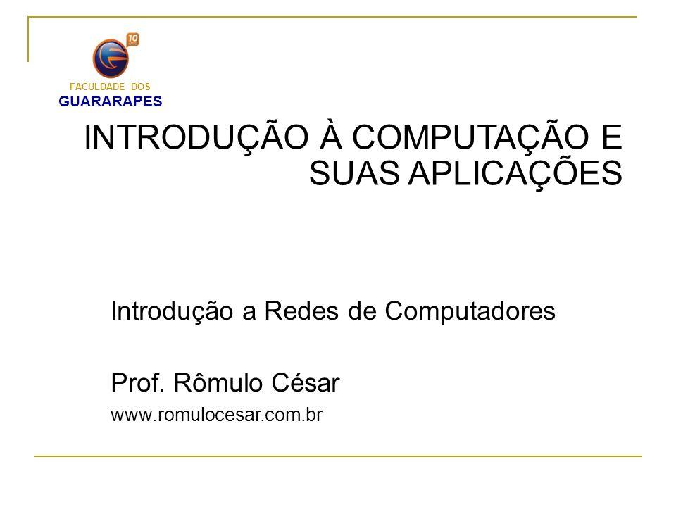 INTRODUÇÃO À COMPUTAÇÃO E SUAS APLICAÇÕES Introdução a Redes de Computadores Prof. Rômulo César www.romulocesar.com.br FACULDADE DOS GUARARAPES
