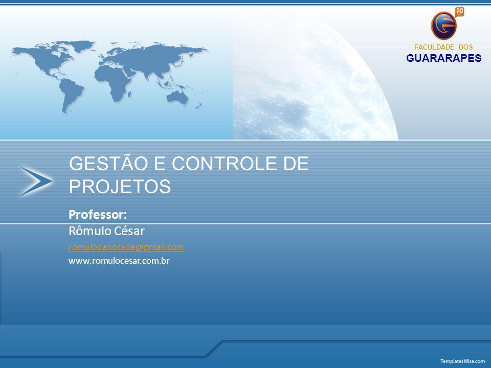 Professor: Rômulo César romulodandrade@gmail.com www.romulocesar.com.br GESTÃO E CONTROLE DE PROJETOS FACULDADE DOS GUARARAPES