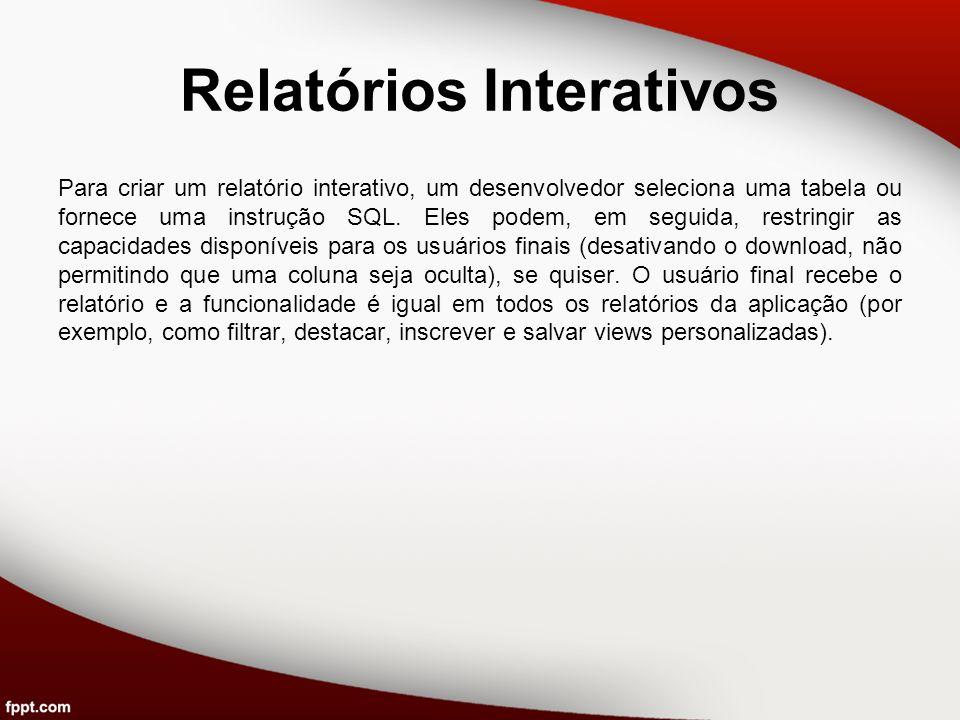 Relatórios Interativos Para criar um relatório interativo, um desenvolvedor seleciona uma tabela ou fornece uma instrução SQL. Eles podem, em seguida,