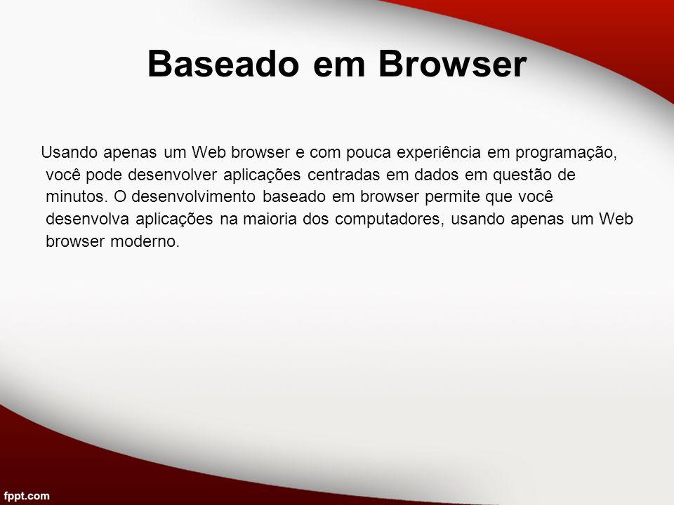 Baseado em Browser Usando apenas um Web browser e com pouca experiência em programação, você pode desenvolver aplicações centradas em dados em questão