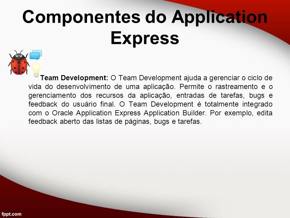 Componentes do Application Express Team Development: O Team Development ajuda a gerenciar o ciclo de vida do desenvolvimento de uma aplicação. Permite