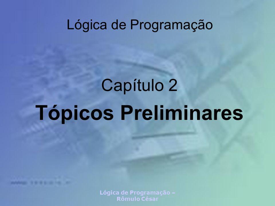 Lógica de Programação – Rômulo César Lógica de Programação Capítulo 2 Tópicos Preliminares