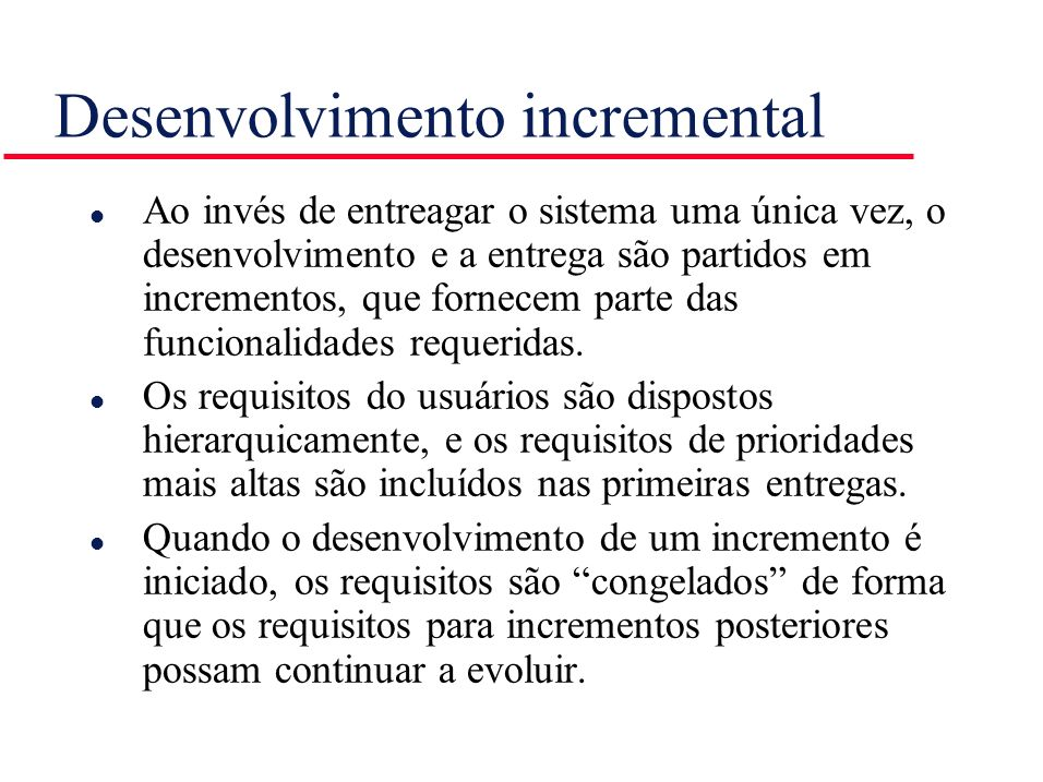 Desenvolvimento incremental l Ao invés de entreagar o sistema uma única vez, o desenvolvimento e a entrega são partidos em incrementos, que fornecem p