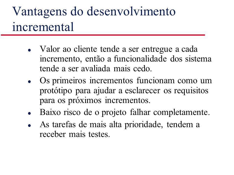 Vantagens do desenvolvimento incremental l Valor ao cliente tende a ser entregue a cada incremento, então a funcionalidade dos sistema tende a ser ava