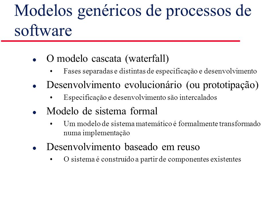 Modelos genéricos de processos de software l O modelo cascata (waterfall) Fases separadas e distintas de especificação e desenvolvimento l Desenvolvim