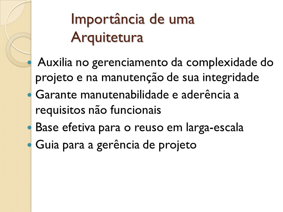 Importância de uma Arquitetura Auxilia no gerenciamento da complexidade do projeto e na manutenção de sua integridade Garante manutenabilidade e aderê