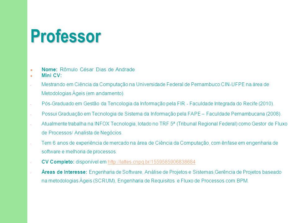 Professor n Nome: Rômulo César Dias de Andrade n Mini CV: - Mestrando em Ciência da Computação na Universidade Federal de Pernambuco CIN-UFPE na área de Metodologias Ágeis (em andamento).