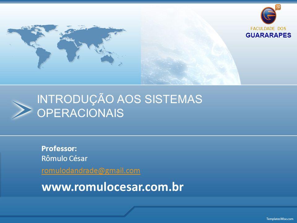 Professor: Rômulo César romulodandrade@gmail.com www.romulocesar.com.br INTRODUÇÃO AOS SISTEMAS OPERACIONAIS FACULDADE DOS GUARARAPES