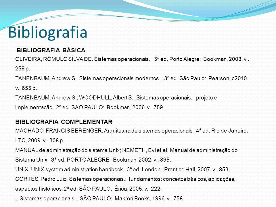 Bibliografia BIBLIOGRAFIA BÁSICA OLIVEIRA, RÔMULO SILVA DE. Sistemas operacionais.. 3ª ed. Porto Alegre: Bookman, 2008. v.. 259 p.. TANENBAUM, Andrew