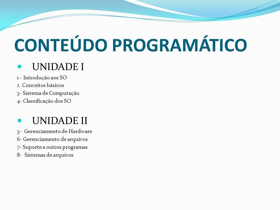 CONTEÚDO PROGRAMÁTICO UNIDADE I 1 - Introdução aos SO 2 Conceitos básicos 3- Sistema de Computação 4- Classificação dos SO UNIDADE II 5- Gerenciamento