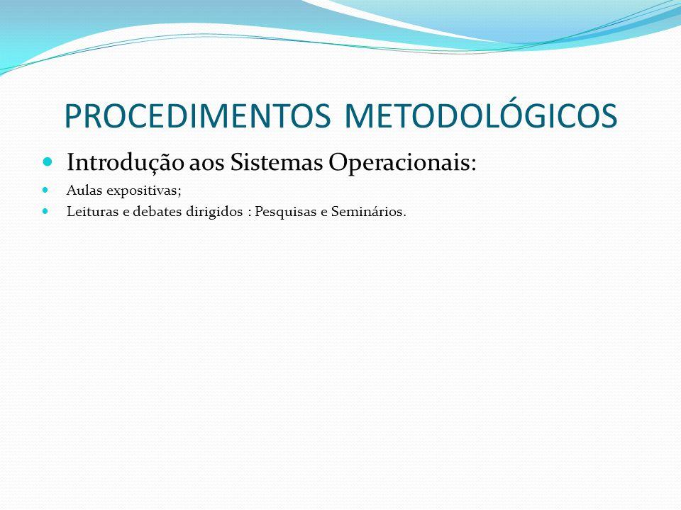PROCEDIMENTOS METODOLÓGICOS Introdução aos Sistemas Operacionais: Aulas expositivas; Leituras e debates dirigidos : Pesquisas e Seminários.