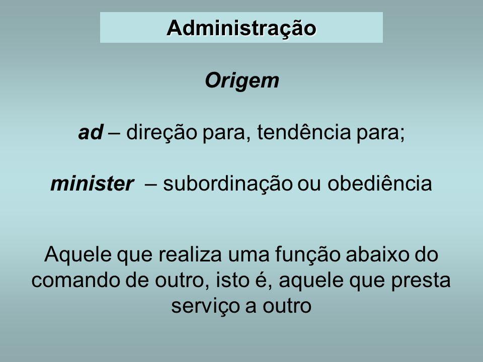 Administração Origem ad – direção para, tendência para; minister – subordinação ou obediência Aquele que realiza uma função abaixo do comando de outro