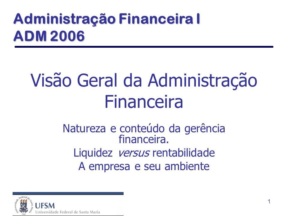 1 Visão Geral da Administração Financeira Natureza e conteúdo da gerência financeira. Liquidez versus rentabilidade A empresa e seu ambiente Administr