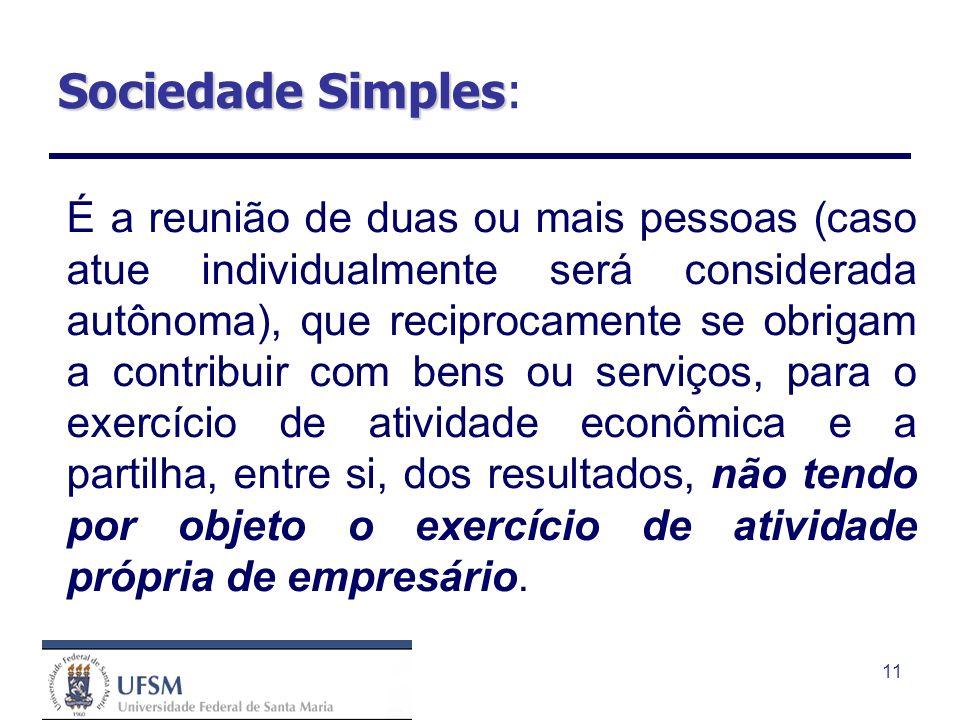 11 Sociedade Simples Sociedade Simples: É a reunião de duas ou mais pessoas (caso atue individualmente será considerada autônoma), que reciprocamente