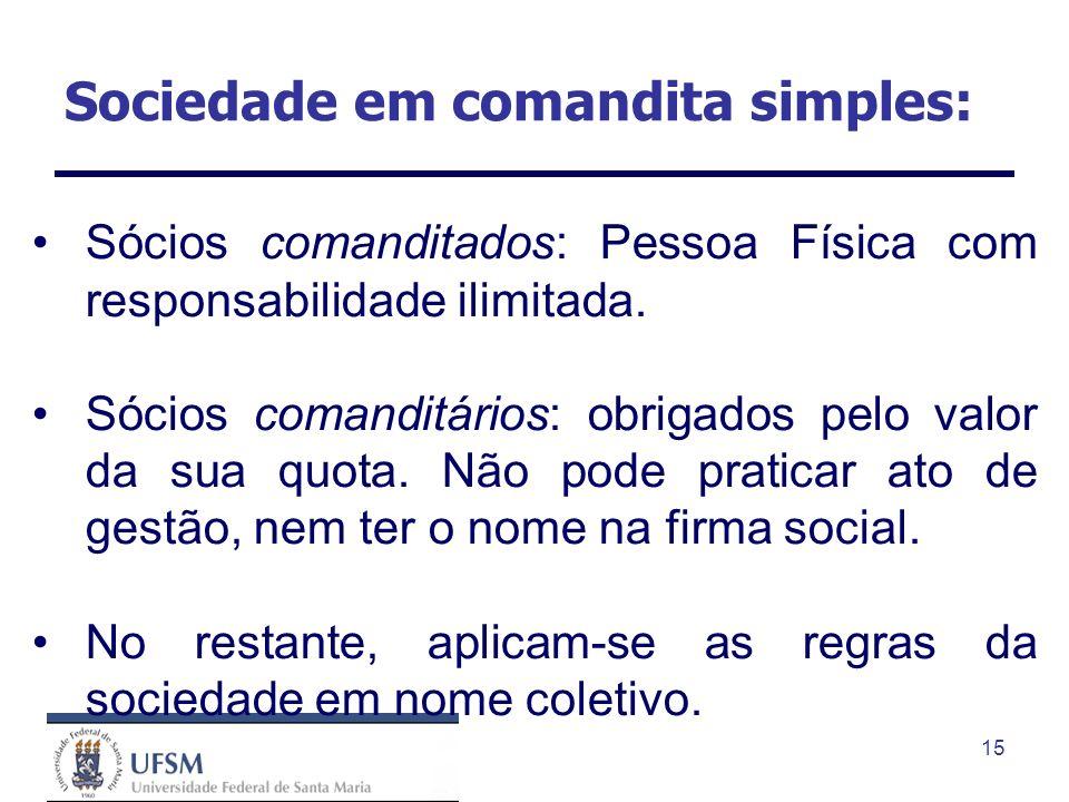 15 Sociedade em comandita simples: Sócios comanditados: Pessoa Física com responsabilidade ilimitada. Sócios comanditários: obrigados pelo valor da su