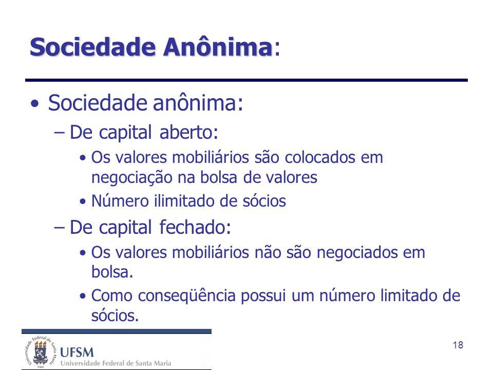 18 Sociedade Anônima Sociedade Anônima: Sociedade anônima: –De capital aberto: Os valores mobiliários são colocados em negociação na bolsa de valores
