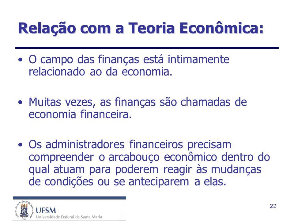 22 Relação com a Teoria Econômica: O campo das finanças está intimamente relacionado ao da economia. Muitas vezes, as finanças são chamadas de economi