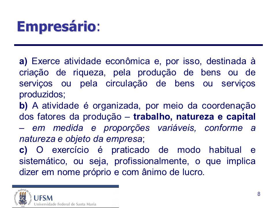 8 Empresário Empresário: a) Exerce atividade econômica e, por isso, destinada à criação de riqueza, pela produção de bens ou de serviços ou pela circu