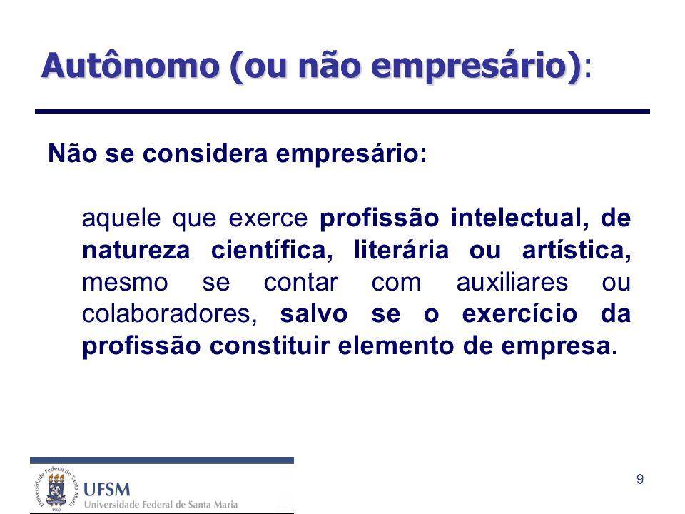 9 Autônomo (ou não empresário) Autônomo (ou não empresário): Não se considera empresário: aquele que exerce profissão intelectual, de natureza científ