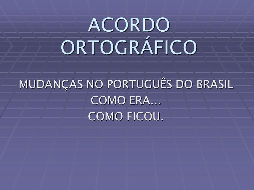 ACORDO ORTOGRÁFICO MUDANÇAS NO PORTUGUÊS DO BRASIL COMO ERA... COMO FICOU.