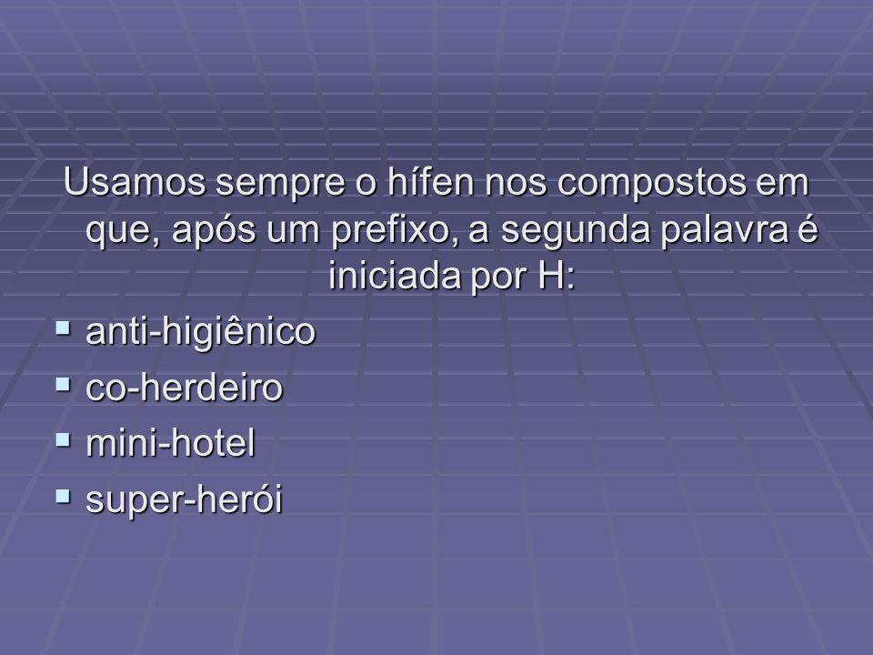 Usamos sempre o hífen nos compostos em que, após um prefixo, a segunda palavra é iniciada por H: anti-higiênico anti-higiênico co-herdeiro co-herdeiro mini-hotel mini-hotel super-herói super-herói