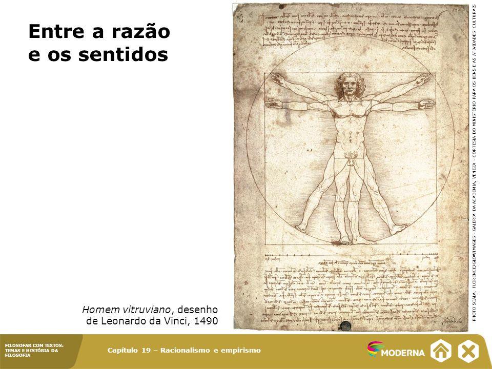 Capítulo 19 – Racionalismo e empirismo FILOSOFAR COM TEXTOS: TEMAS E HISTÓRIA DA FILOSOFIA Homem vitruviano, desenho de Leonardo da Vinci, 1490 Entre a razão e os sentidos PHOTO SCALA, FLORENCE/GLOWIMAGES - GALERIA DA ACADEMIA, VENEZA - CORTESIA DO MINISTÉRIO PARA OS BENS E AS ATIVIDADES CULTURAIS