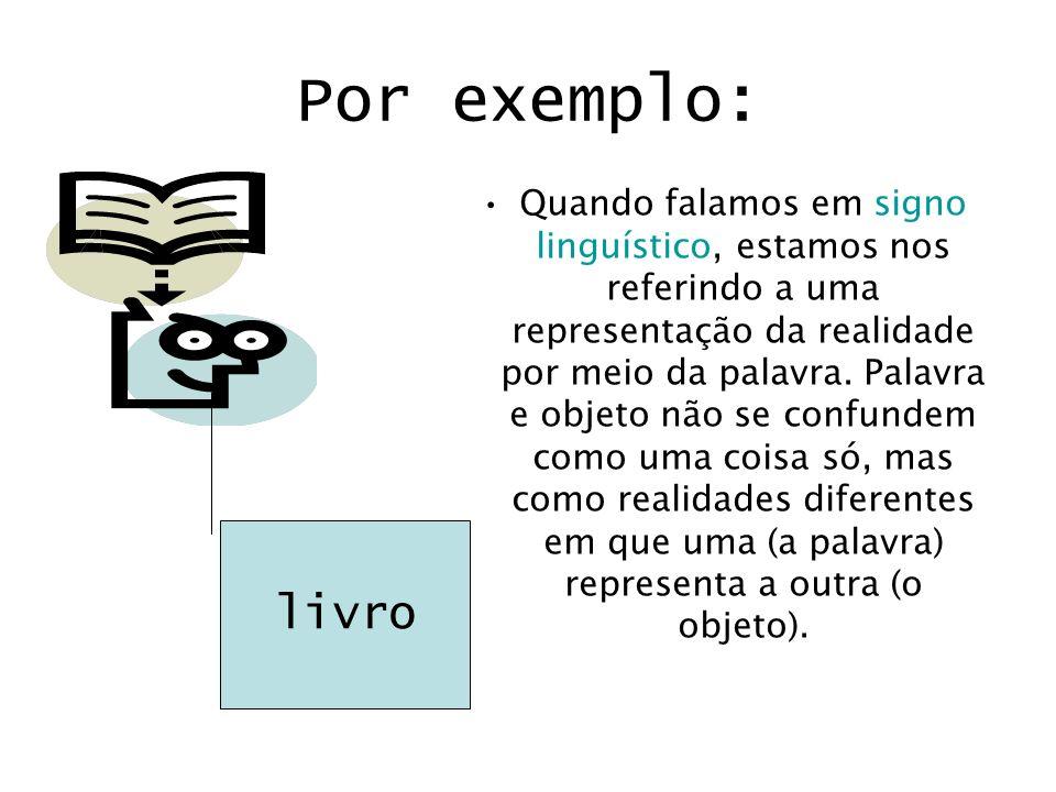 Por exemplo: Quando falamos em signo linguístico, estamos nos referindo a uma representação da realidade por meio da palavra. Palavra e objeto não se