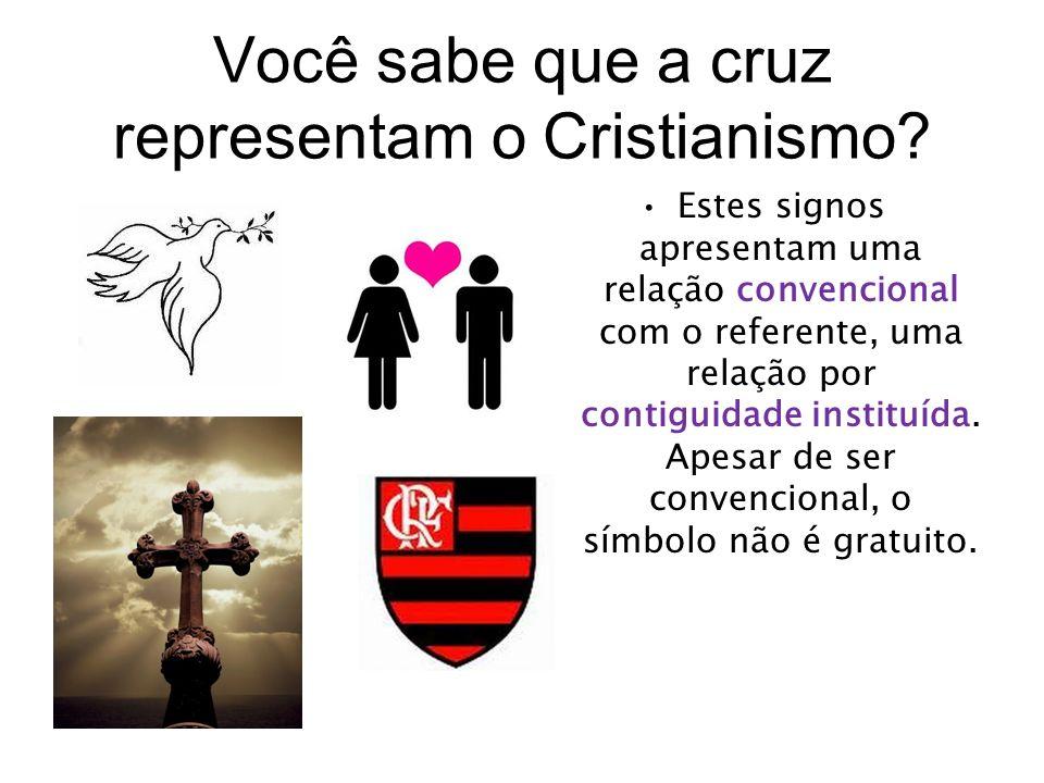 Você sabe que a cruz representam o Cristianismo? Estes signos apresentam uma relação convencional com o referente, uma relação por contiguidade instit