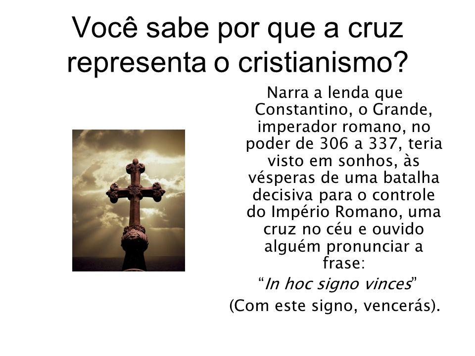 Você sabe por que a cruz representa o cristianismo? Narra a lenda que Constantino, o Grande, imperador romano, no poder de 306 a 337, teria visto em s