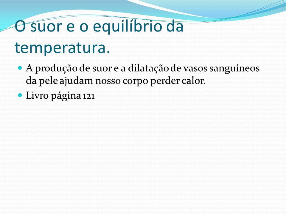 O suor e o equilíbrio da temperatura. A produção de suor e a dilatação de vasos sanguíneos da pele ajudam nosso corpo perder calor. Livro página 121