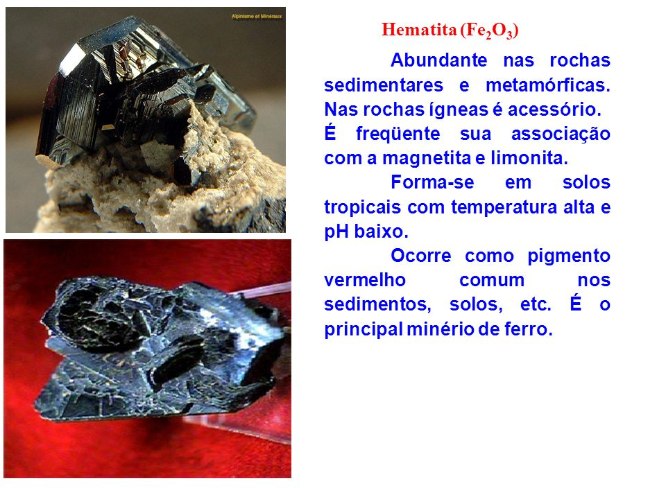 Hematita (Fe 2 O 3 ) Abundante nas rochas sedimentares e metamórficas. Nas rochas ígneas é acessório. É freqüente sua associação com a magnetita e lim