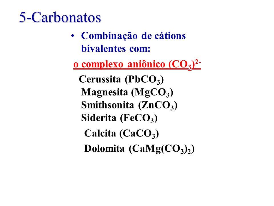 5-Carbonatos Combinação de cátions bivalentes com: o complexo aniônico (CO 3 ) 2- Cerussita (PbCO 3 ) Magnesita (MgCO 3 ) Smithsonita (ZnCO 3 ) Sideri