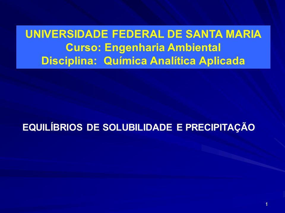 1 UNIVERSIDADE FEDERAL DE SANTA MARIA Curso: Engenharia Ambiental Disciplina: Química Analítica Aplicada EQUILÍBRIOS DE SOLUBILIDADE E PRECIPITAÇÃO