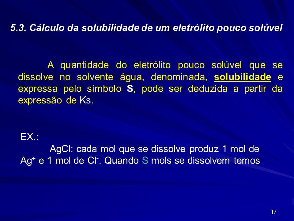 17 5.3. Cálculo da solubilidade de um eletrólito pouco solúvel A quantidade do eletrólito pouco solúvel que se dissolve no solvente água, denominada,