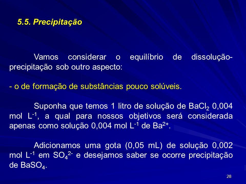 28 5.5. Precipitação Vamos considerar o equilíbrio de dissolução- precipitação sob outro aspecto: - o de formação de substâncias pouco solúveis. Supon