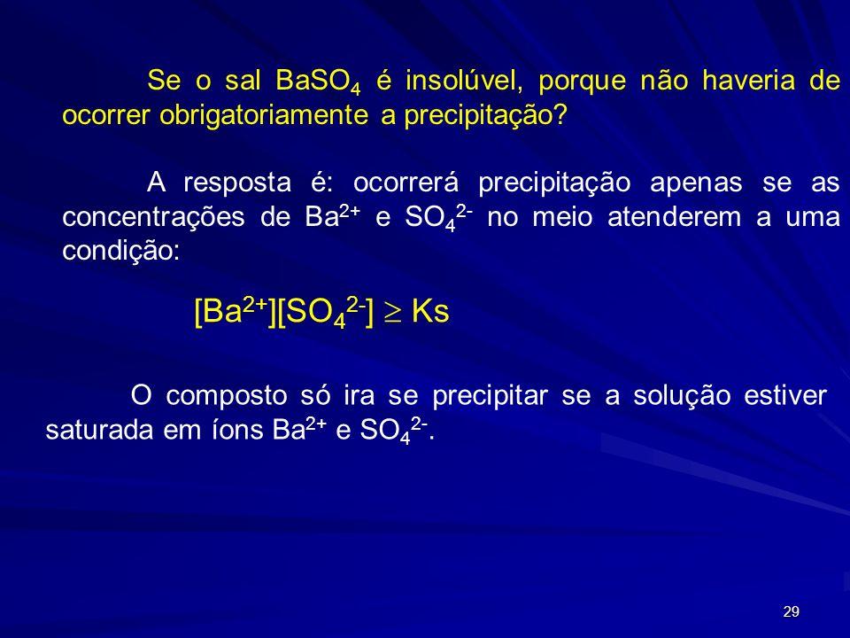 29 Se o sal BaSO 4 é insolúvel, porque não haveria de ocorrer obrigatoriamente a precipitação? A resposta é: ocorrerá precipitação apenas se as concen